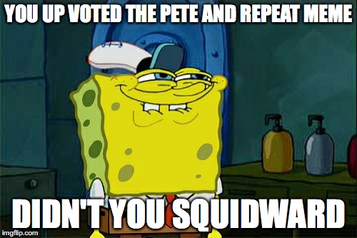 Dont You Squidward Meme | YOU UP VOTED THE PETE AND REPEAT MEME DIDN'T YOU SQUIDWARD | image tagged in memes,dont you squidward | made w/ Imgflip meme maker