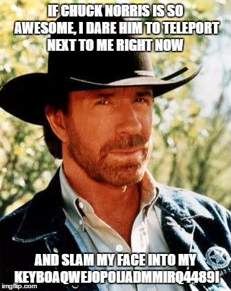Trust Me. Chuck Norris is Awesome!!!!  | IF CHUCK NORRIS IS SO AWESOME, I DARE HIM TO TELEPORT NEXT TO ME RIGHT NOW AND SLAM MY FACE INTO MY KEYBOAQWEJOPOIJADMMIRQ4489I | image tagged in memes,chuck norris | made w/ Imgflip meme maker