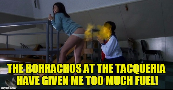 THE BORRACHOS AT THE TACQUERIA HAVE GIVEN ME TOO MUCH FUEL! | made w/ Imgflip meme maker