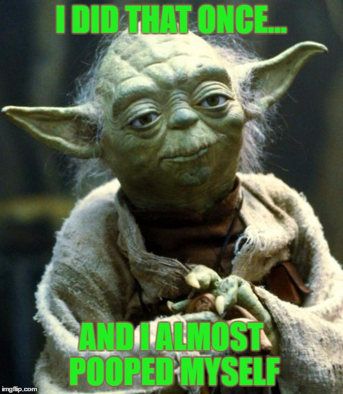 Star Wars Yoda Meme | I DID THAT ONCE... AND I ALMOST POOPED MYSELF | image tagged in memes,star wars yoda | made w/ Imgflip meme maker