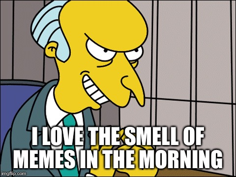Burns | I LOVE THE SMELL OF MEMES IN THE MORNING | image tagged in burns | made w/ Imgflip meme maker