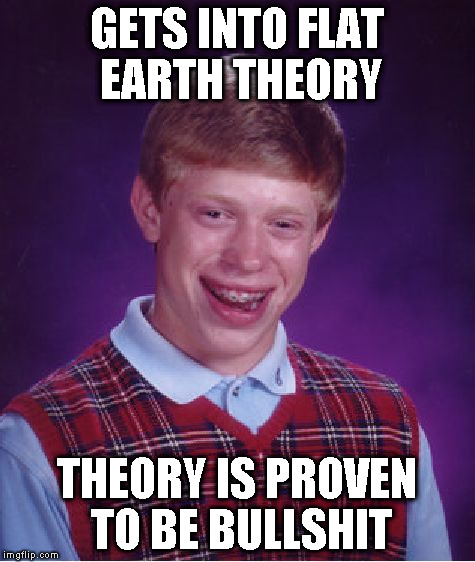 Flat Earth Theory; proof that stupid is contagious | GETS INTO FLAT EARTH THEORY THEORY IS PROVEN TO BE BULLSHIT | image tagged in memes,bad luck brian | made w/ Imgflip meme maker
