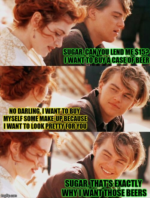 Mℯη @ᾔⅾ ẘøღℯη | SUGAR, CAN YOU LEND ME $15? I WANT TO BUY A CASE OF BEER SUGAR, THAT'S EXACTLY WHY I WANT THOSE BEERS NO DARLING. I WANT TO BUY MYSELF SOME  | image tagged in leonardo dicaprio and kate winslet template puns 1,google images,craziness_all_the_way,men and women,life,relationships | made w/ Imgflip meme maker