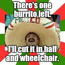 1euwr4.jpg | There's one burrito left. I'll cut it in half and wheelchair. | image tagged in 1euwr4jpg | made w/ Imgflip meme maker