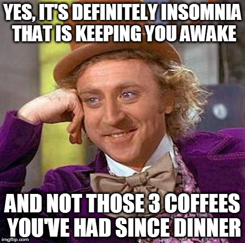 People make me wonder... | YES, IT'S DEFINITELY INSOMNIA THAT IS KEEPING YOU AWAKE AND NOT THOSE 3 COFFEES YOU'VE HAD SINCE DINNER | image tagged in memes,creepy condescending wonka,insomnia,coffee,idiot,late night | made w/ Imgflip meme maker