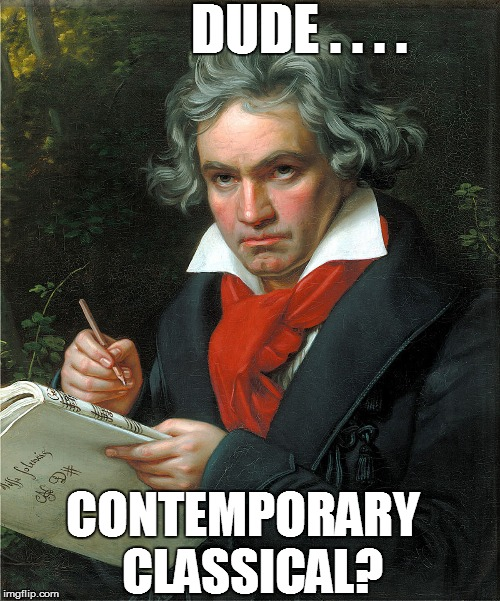 DUDE . . . . CONTEMPORARY  CLASSICAL? | made w/ Imgflip meme maker