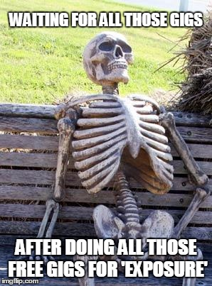 Waiting Skeleton Meme | WAITING FOR ALL THOSE GIGS AFTER DOING ALL THOSE FREE GIGS FOR 'EXPOSURE' | image tagged in memes,waiting skeleton | made w/ Imgflip meme maker
