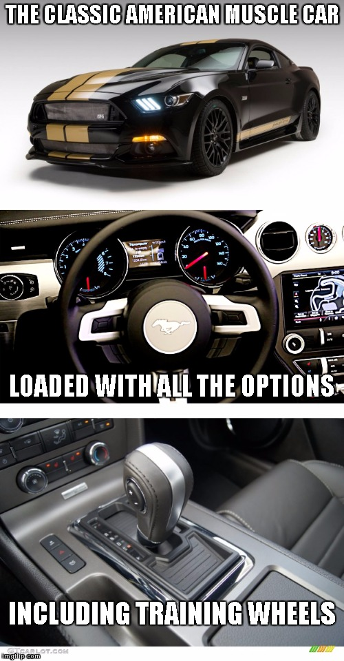 Why buy a muscle car if you don't know how to drive? | THE CLASSIC AMERICAN MUSCLE CAR LOADED WITH ALL THE OPTIONS INCLUDING TRAINING WHEELS | image tagged in mustang | made w/ Imgflip meme maker