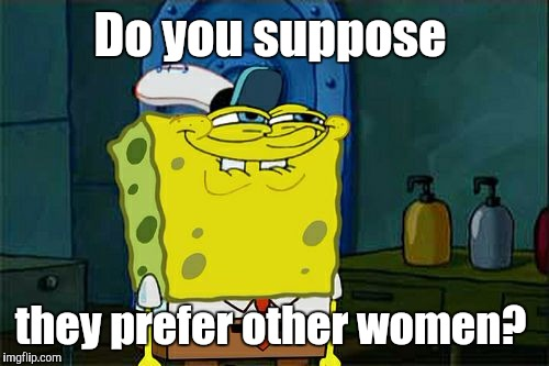 Dont You Squidward Meme | Do you suppose they prefer other women? | image tagged in memes,dont you squidward | made w/ Imgflip meme maker