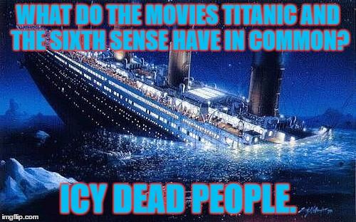 Titanic #IceBucketChallenge | WHAT DO THE MOVIES TITANIC AND THE SIXTH SENSE HAVE IN COMMON? ICY DEAD PEOPLE. | image tagged in titanic icebucketchallenge | made w/ Imgflip meme maker