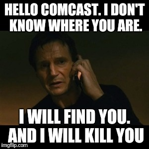 Liam Neeson Taken Meme | HELLO COMCAST. I DON'T KNOW WHERE YOU ARE. I WILL FIND YOU. AND I WILL KILL YOU | image tagged in memes,liam neeson taken | made w/ Imgflip meme maker