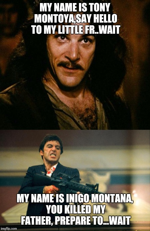 Wait a minute... | MY NAME IS TONY MONTOYA,SAY HELLO TO MY LITTLE FR..WAIT MY NAME IS INIGO MONTANA, YOU KILLED MY FATHER, PREPARE TO...WAIT | image tagged in inigo montoya,inigo confused | made w/ Imgflip meme maker