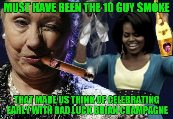 Inspired by Raydogs overly attached champagne meme. | MUST HAVE BEEN THE 10 GUY SMOKE THAT MADE US THINK OF CELEBRATING EARLY WITH BAD LUCK BRIAN CHAMPAGNE | image tagged in hillary clinton,michelle obama,party time,whoops,10 guy,bad luck brian | made w/ Imgflip meme maker