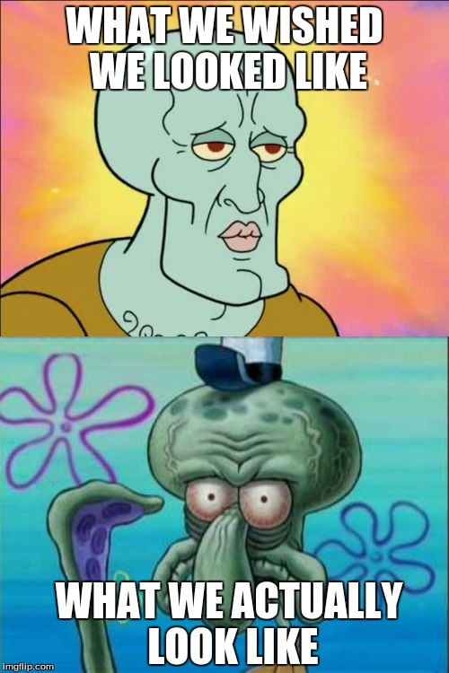 Squidward Meme | WHAT WE WISHED WE LOOKED LIKE WHAT WE ACTUALLY LOOK LIKE | image tagged in memes,squidward | made w/ Imgflip meme maker