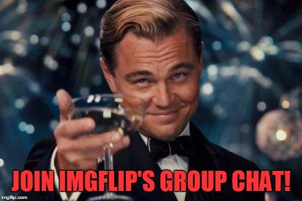 LINK IN THE COMMENTS BELOW | JOIN IMGFLIP'S GROUP CHAT! | image tagged in memes,leonardo dicaprio cheers,trhtimmy | made w/ Imgflip meme maker