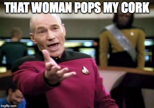 Picard Wtf Meme | THAT WOMAN POPS MY CORK | image tagged in memes,picard wtf | made w/ Imgflip meme maker