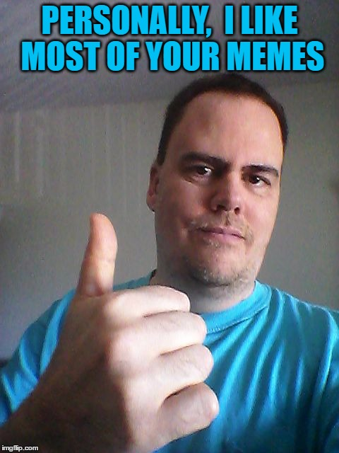 Thumbs up | PERSONALLY,  I LIKE MOST OF YOUR MEMES | image tagged in thumbs up | made w/ Imgflip meme maker