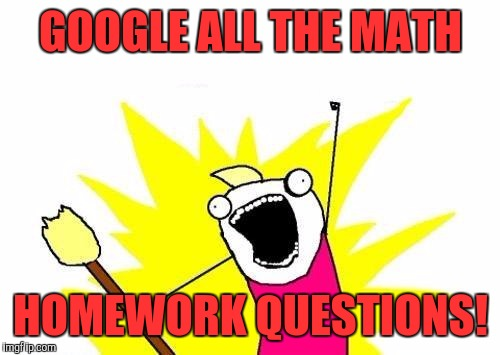 X All The Y Meme | GOOGLE ALL THE MATH HOMEWORK QUESTIONS! | image tagged in memes,x all the y | made w/ Imgflip meme maker