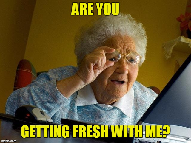 Grandma Finds The Internet Meme | ARE YOU GETTING FRESH WITH ME? | image tagged in memes,grandma finds the internet | made w/ Imgflip meme maker