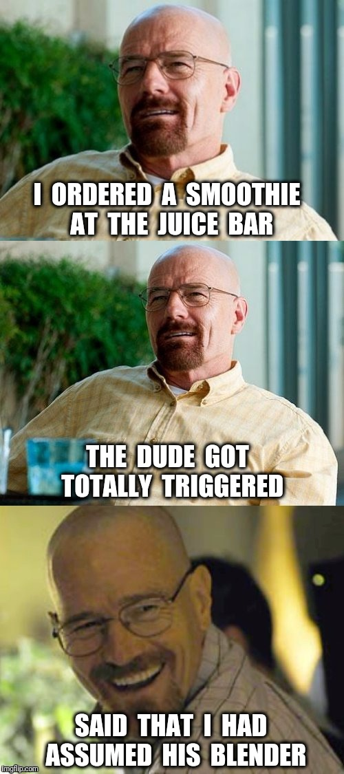 Breaking Bad Pun | I  ORDERED  A  SMOOTHIE  AT  THE  JUICE  BAR THE  DUDE  GOT  TOTALLY  TRIGGERED SAID  THAT  I  HAD  ASSUMED  HIS  BLENDER | image tagged in breaking bad pun,triggered,gender,smoothie | made w/ Imgflip meme maker