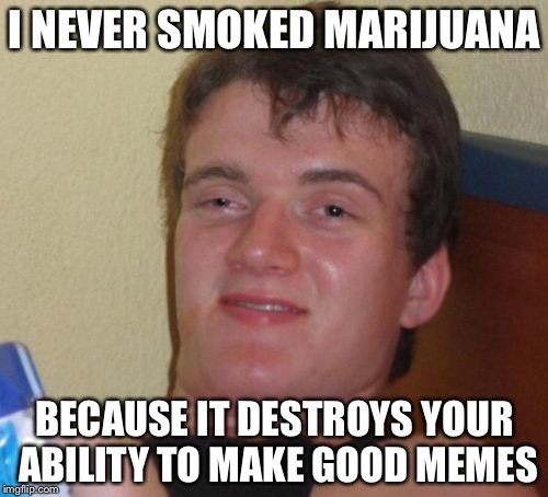 10 Guy Meme | I NEVER SMOKED MARIJUANA BECAUSE IT DESTROYS YOUR ABILITY TO MAKE GOOD MEMES | image tagged in memes,10 guy,marijuana,smoke weed everyday | made w/ Imgflip meme maker