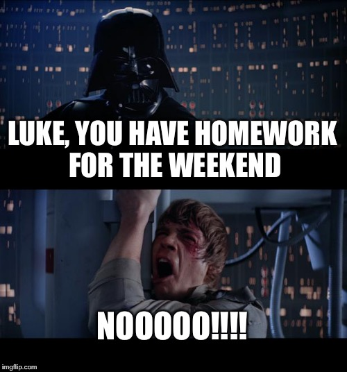 Star Wars No Meme | LUKE, YOU HAVE HOMEWORK FOR THE WEEKEND NOOOOO!!!! | image tagged in memes,star wars no | made w/ Imgflip meme maker
