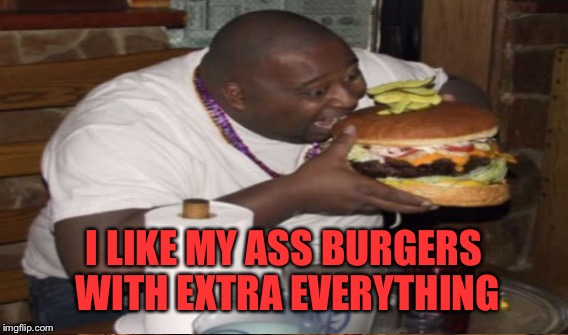 I LIKE MY ASS BURGERS WITH EXTRA EVERYTHING | made w/ Imgflip meme maker