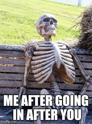 Waiting Skeleton Meme | ME AFTER GOING IN AFTER YOU | image tagged in memes,waiting skeleton | made w/ Imgflip meme maker