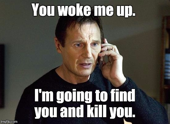 1kqva2.jpg | You woke me up. I'm going to find you and kill you. | image tagged in 1kqva2jpg | made w/ Imgflip meme maker