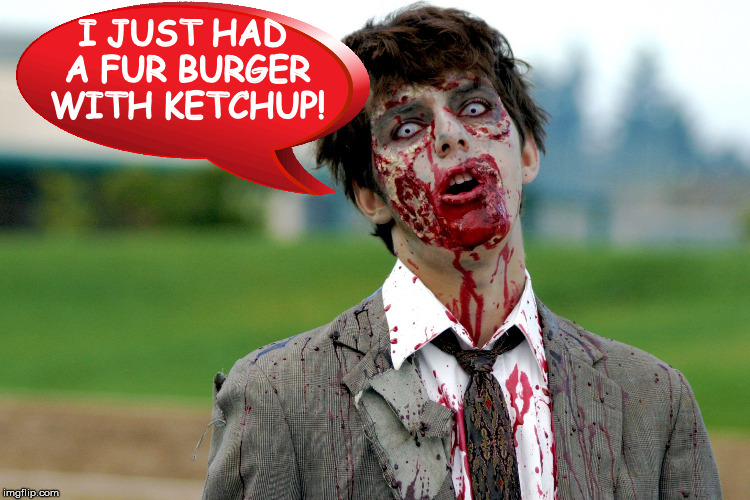 Zombie guy | I JUST HAD A FUR BURGER WITH KETCHUP! | image tagged in zombie guy | made w/ Imgflip meme maker
