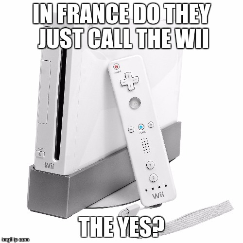Do they? | IN FRANCE DO THEY JUST CALL THE WII THE YES? | image tagged in memes,wii,france,video games,funny,fail | made w/ Imgflip meme maker