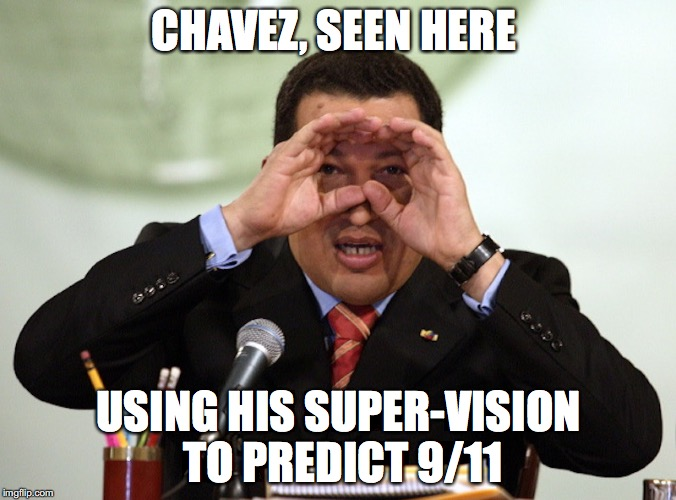 Super-Vision | CHAVEZ, SEEN HERE USING HIS SUPER-VISION TO PREDICT 9/11 | image tagged in supervision,memes,hugo chavez | made w/ Imgflip meme maker