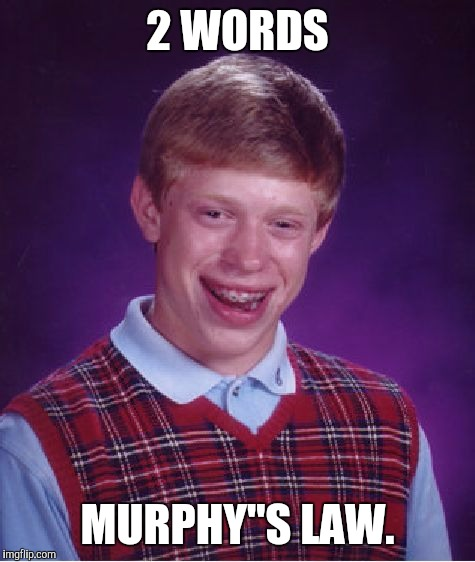 Everything that can go wrong... | 2 WORDS MURPHY''S LAW. | image tagged in memes,bad luck brian | made w/ Imgflip meme maker