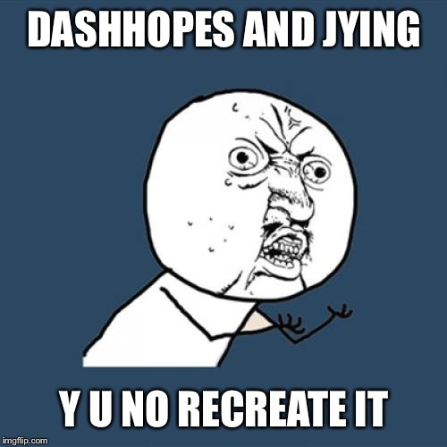 Y U No Meme | DASHHOPES AND JYING Y U NO RECREATE IT | image tagged in memes,y u no | made w/ Imgflip meme maker