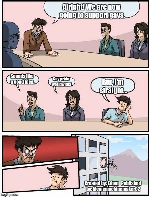 Boardroom Meeting Suggestion Meme | Alright! We are now going to support gays. Sounds like a good idea. Gay pride worldwide! But, I'm straight... Created by: Ethan   Published  | image tagged in memes,boardroom meeting suggestion | made w/ Imgflip meme maker