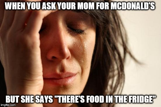 "First World Problems Meme | WHEN YOU ASK YOUR MOM FOR MCDONALD'S BUT SHE SAYS ""THERE'S FOOD IN THE FRIDGE"" 