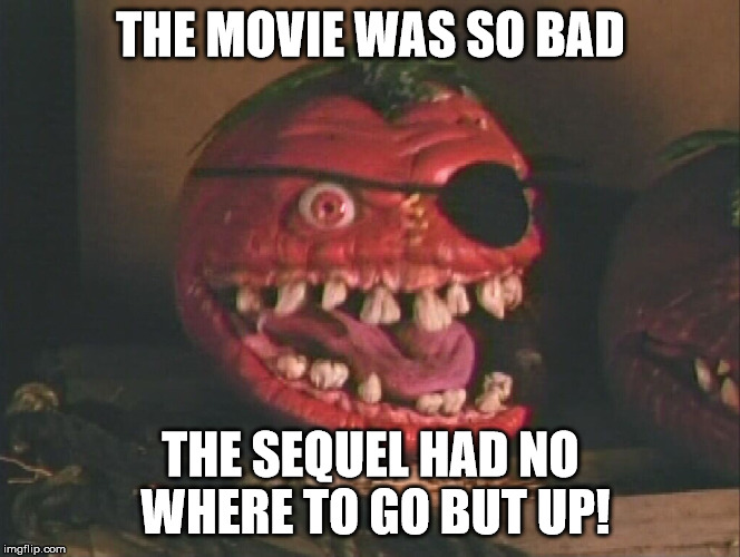 THE MOVIE WAS SO BAD THE SEQUEL HAD NO WHERE TO GO BUT UP! | made w/ Imgflip meme maker