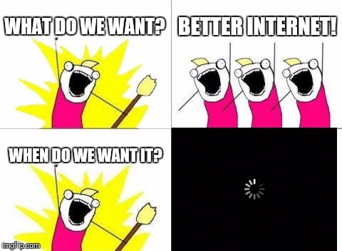 What Do We Want Meme | WHAT DO WE WANT? BETTER INTERNET! WHEN DO WE WANT IT? | image tagged in memes,what do we want | made w/ Imgflip meme maker