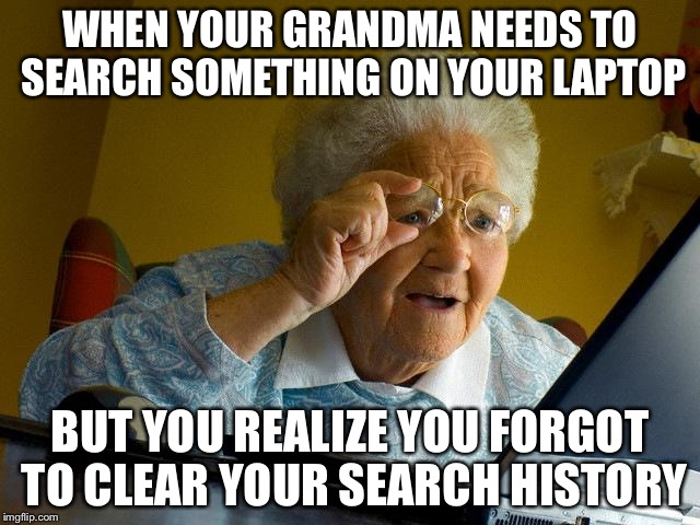 Grandma Finds The Internet Meme | WHEN YOUR GRANDMA NEEDS TO SEARCH SOMETHING ON YOUR LAPTOP BUT YOU REALIZE YOU FORGOT TO CLEAR YOUR SEARCH HISTORY | image tagged in memes,grandma finds the internet | made w/ Imgflip meme maker