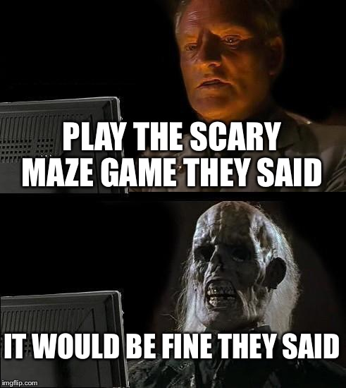 Ill Just Wait Here Meme | PLAY THE SCARY MAZE GAME THEY SAID IT WOULD BE FINE THEY SAID | image tagged in memes,ill just wait here | made w/ Imgflip meme maker