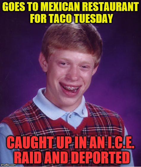 Yo Quero taco Brian | GOES TO MEXICAN RESTAURANT FOR TACO TUESDAY CAUGHT UP IN AN I.C.E. RAID AND DEPORTED | image tagged in memes,bad luck brian | made w/ Imgflip meme maker
