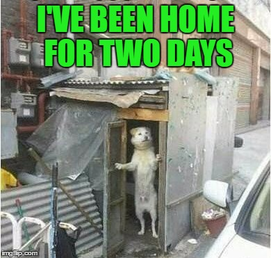 I'VE BEEN HOME FOR TWO DAYS | made w/ Imgflip meme maker