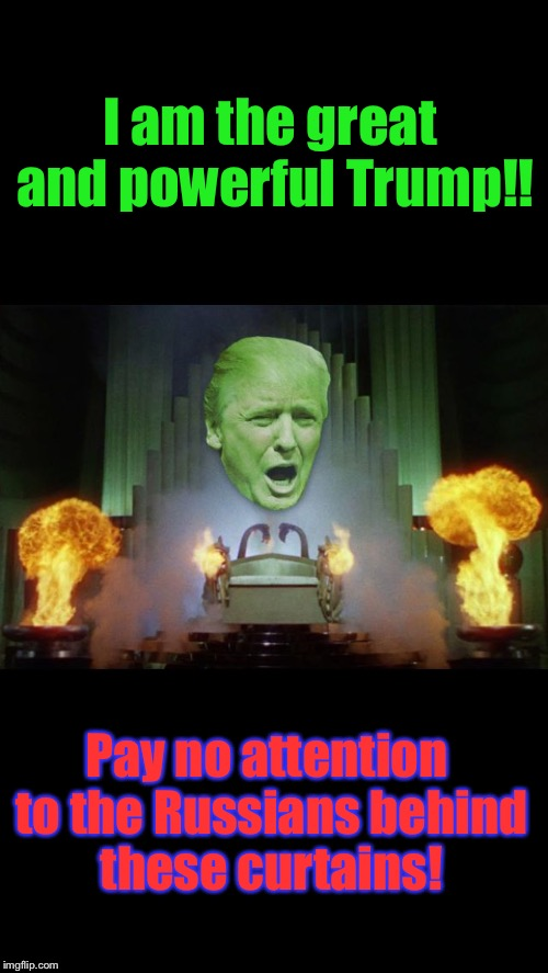 It's Coming, Ya'll: The Hearings Have Already Begun... | I am the great and powerful Trump!! Pay no attention to the Russians behind these curtains! | image tagged in wizard of trump,memes,donald trump,scandal | made w/ Imgflip meme maker