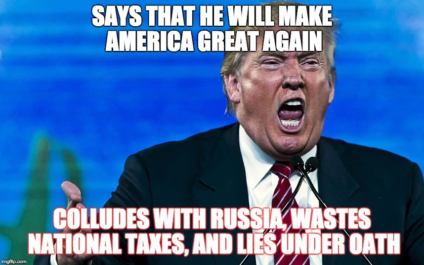Trump = Hypocrite | SAYS THAT HE WILL MAKE AMERICA GREAT AGAIN COLLUDES WITH RUSSIA, WASTES NATIONAL TAXES, AND LIES UNDER OATH | image tagged in donald trump | made w/ Imgflip meme maker