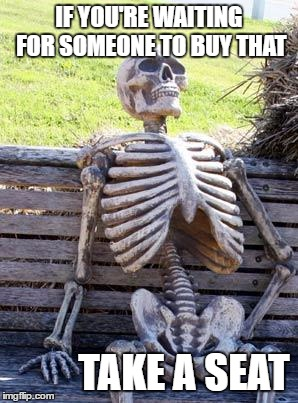 Waiting Skeleton Meme | IF YOU'RE WAITING FOR SOMEONE TO BUY THAT TAKE A SEAT | image tagged in memes,waiting skeleton | made w/ Imgflip meme maker