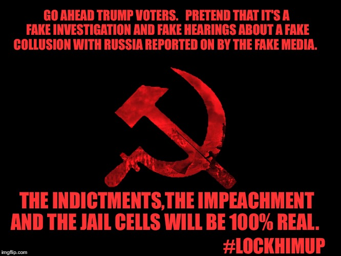 #lockhimup | GO AHEAD TRUMP VOTERS.   PRETEND THAT IT'S A FAKE INVESTIGATION AND FAKE HEARINGS ABOUT A FAKE COLLUSION WITH RUSSIA REPORTED ON BY THE FAKE | image tagged in funny because it's true | made w/ Imgflip meme maker