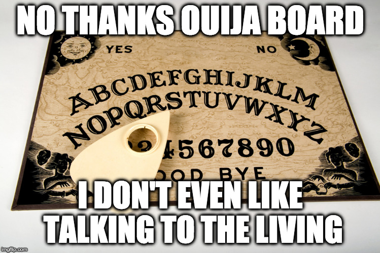 You want to be ghost ants? That's how you get ghost ants.  | NO THANKS OUIJA BOARD I DON'T EVEN LIKE TALKING TO THE LIVING | image tagged in ouija,ouija board,dead,living | made w/ Imgflip meme maker