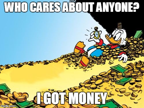 Scrooge McDuck | WHO CARES ABOUT ANYONE? I GOT MONEY | image tagged in memes,scrooge mcduck | made w/ Imgflip meme maker