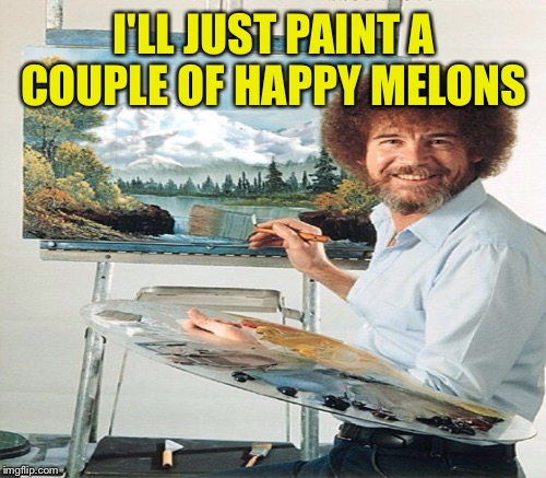 I'LL JUST PAINT A COUPLE OF HAPPY MELONS | made w/ Imgflip meme maker