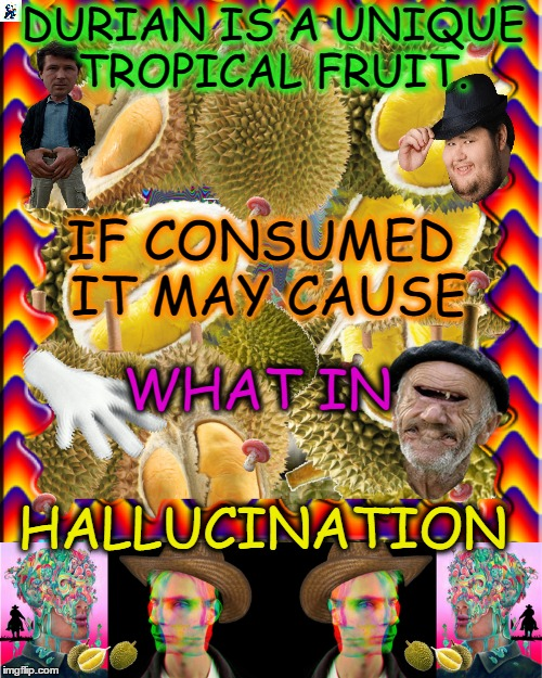 Fruit Week is a Trip ~ Have a slice and you will see...  | DURIAN IS A UNIQUE TROPICAL FRUIT. IF CONSUMED IT MAY CAUSE WHAT IN HALLUCINATION | image tagged in fruit week,what in tarnation,hallucinate,memes,funny | made w/ Imgflip meme maker